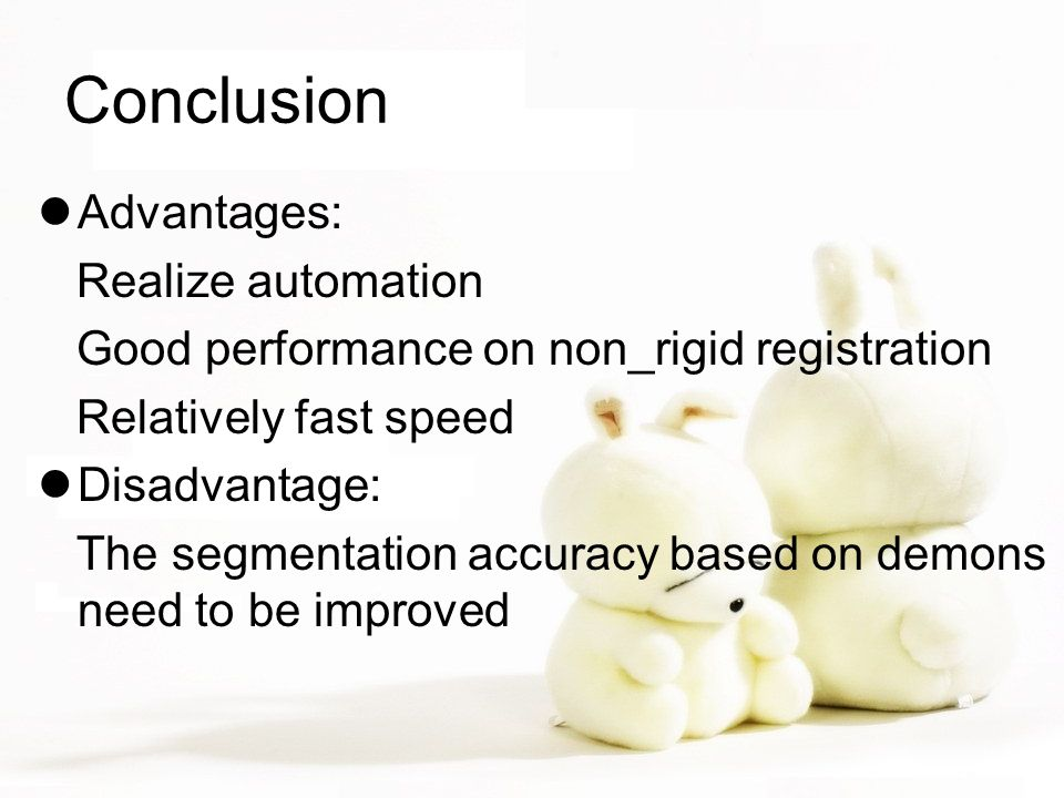 Conclusion Advantages: Realize automation Good performance on non_rigid registration Relatively fast speed Disadvantage: The segmentation accuracy bas