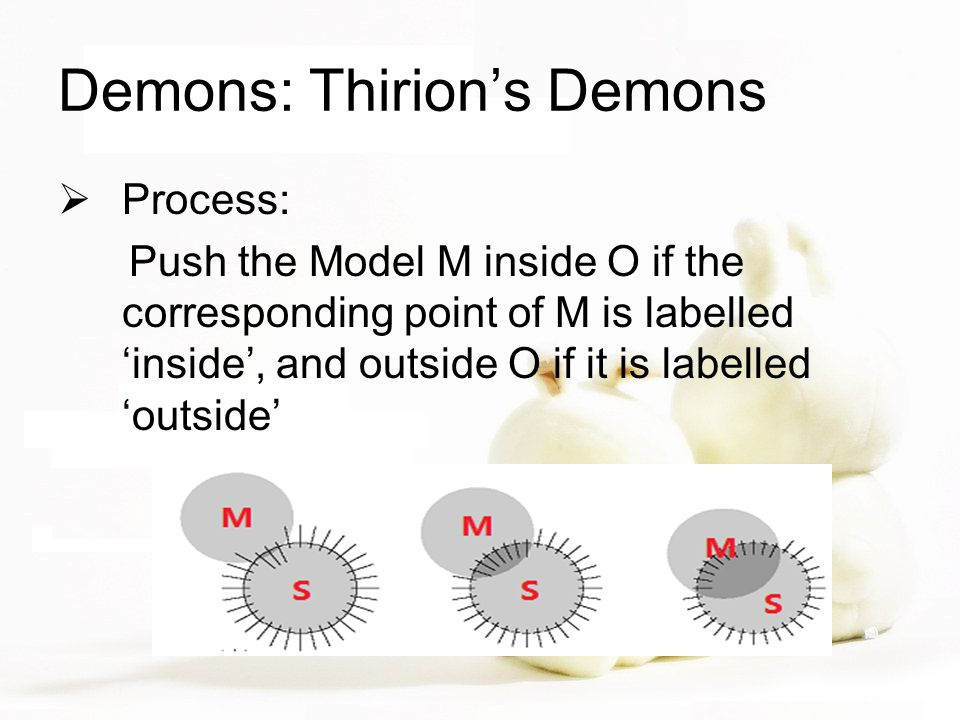 Demons: Thirion's Demons  Process: Push the Model M inside O if the corresponding point of M is labelled 'inside', and outside O if it is labelled 'outside'