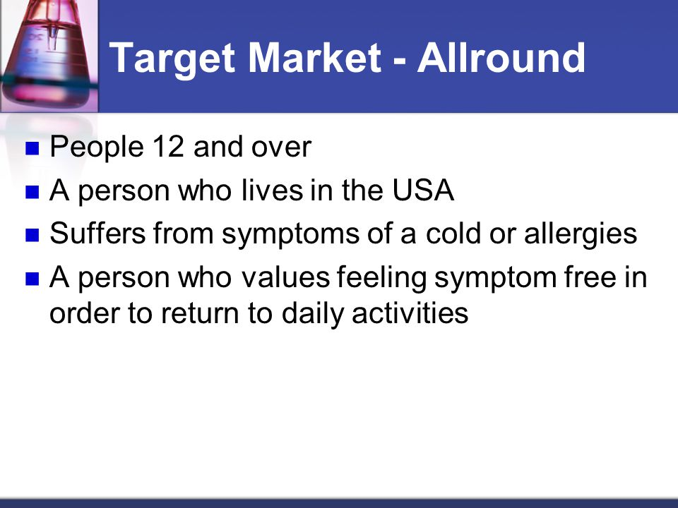 Target Market - Allround People 12 and over A person who lives in the USA Suffers from symptoms of a cold or allergies A person who values feeling sym