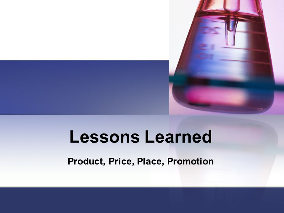Lessons Learned Product, Price, Place, Promotion