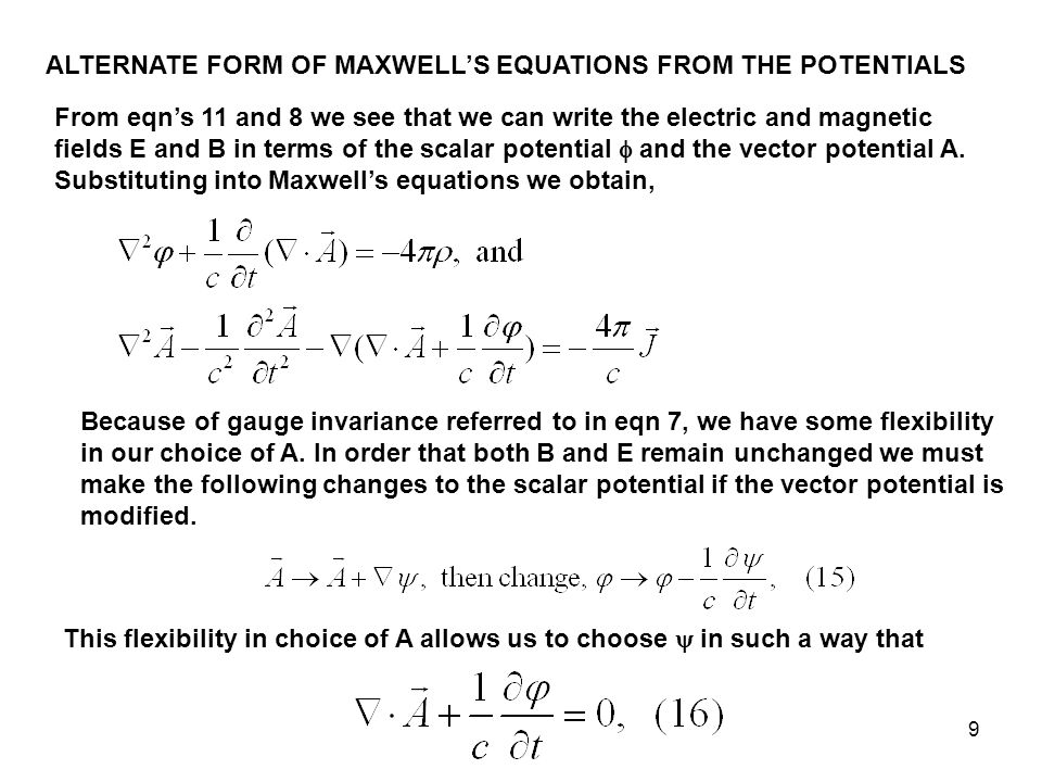 9 ALTERNATE FORM OF MAXWELL'S EQUATIONS FROM THE POTENTIALS From eqn's 11 and 8 we see that we can write the electric and magnetic fields E and B in terms of the scalar potential  and the vector potential A.