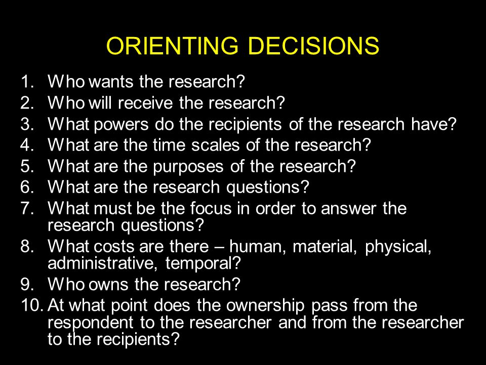 ORIENTING DECISIONS 1.Who wants the research. 2.Who will receive the research.