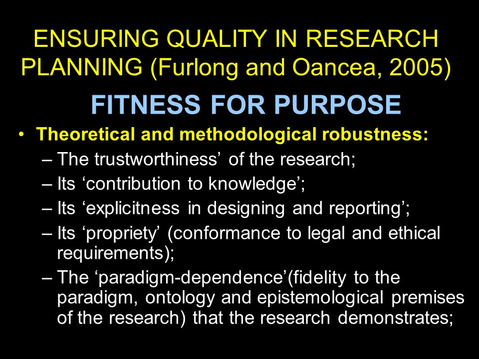 ENSURING QUALITY IN RESEARCH PLANNING (Furlong and Oancea, 2005) FITNESS FOR PURPOSE Theoretical and methodological robustness: –The trustworthiness' of the research; –Its 'contribution to knowledge'; –Its 'explicitness in designing and reporting'; –Its 'propriety' (conformance to legal and ethical requirements); –The 'paradigm-dependence'(fidelity to the paradigm, ontology and epistemological premises of the research) that the research demonstrates;