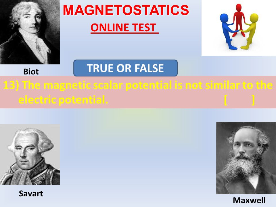 MAGNETOSTATICS ONLINE TEST 13) The magnetic scalar potential is not similar to the electric potential.[] TRUE OR FALSE Biot Maxwell Savart