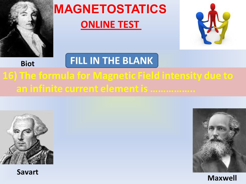 MAGNETOSTATICS ONLINE TEST 16) The formula for Magnetic Field intensity due to an infinite current element is ……………..