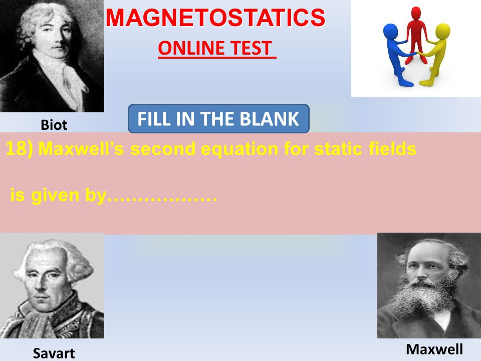 MAGNETOSTATICS ONLINE TEST 18) Maxwell's second equation for static fields is given by……………… FILL IN THE BLANK Biot Maxwell Savart