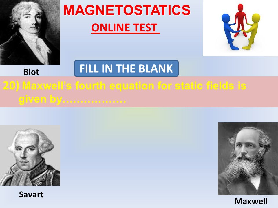 MAGNETOSTATICS ONLINE TEST 20) Maxwell's fourth equation for static fields is given by……………… FILL IN THE BLANK Biot Maxwell Savart