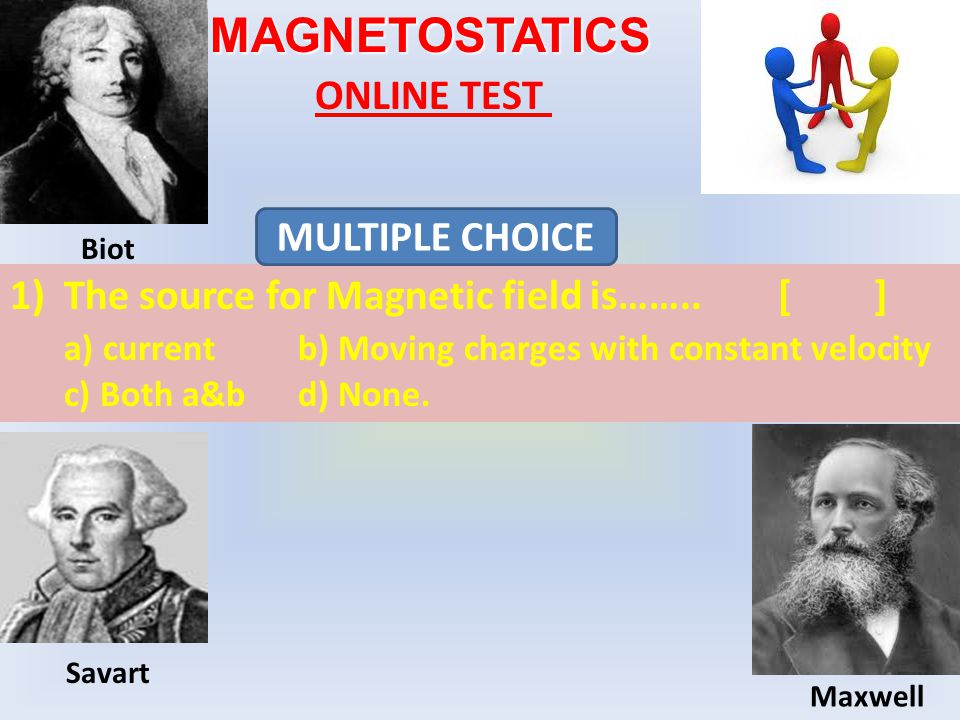 MAGNETOSTATICS ONLINE TEST 1)The source for Magnetic field is……..[] a) currentb) Moving charges with constant velocity c) Both a&bd) None.