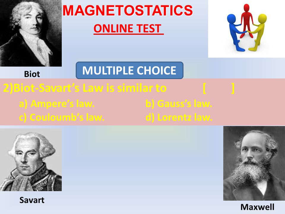 MAGNETOSTATICS ONLINE TEST 2)Biot-Savart's Law is similar to[] a) Ampere's law.b) Gauss's law.