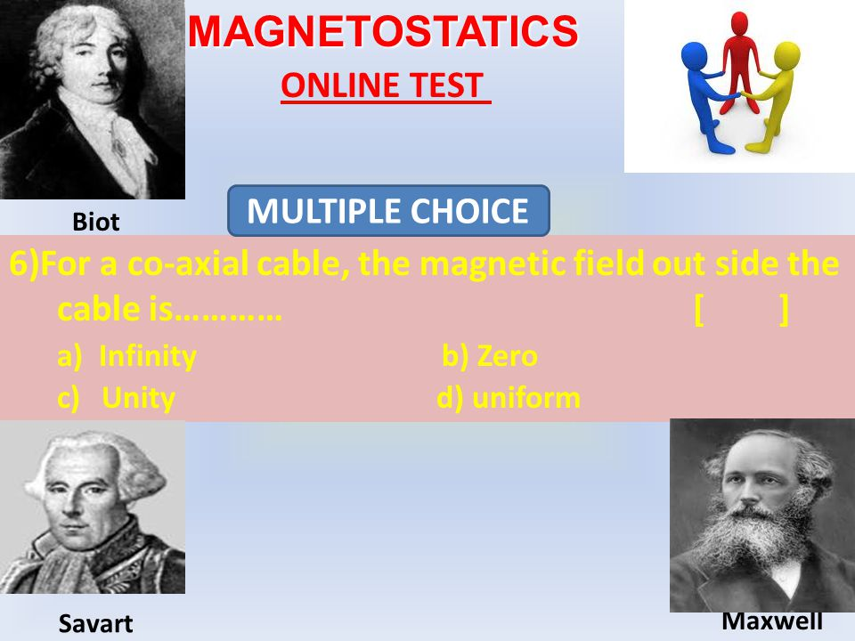 MAGNETOSTATICS ONLINE TEST 6)For a co-axial cable, the magnetic field out side the cable is…………[] a) Infinity b) Zero c) Unity d) uniform MULTIPLE CHOICE Biot Maxwell Savart