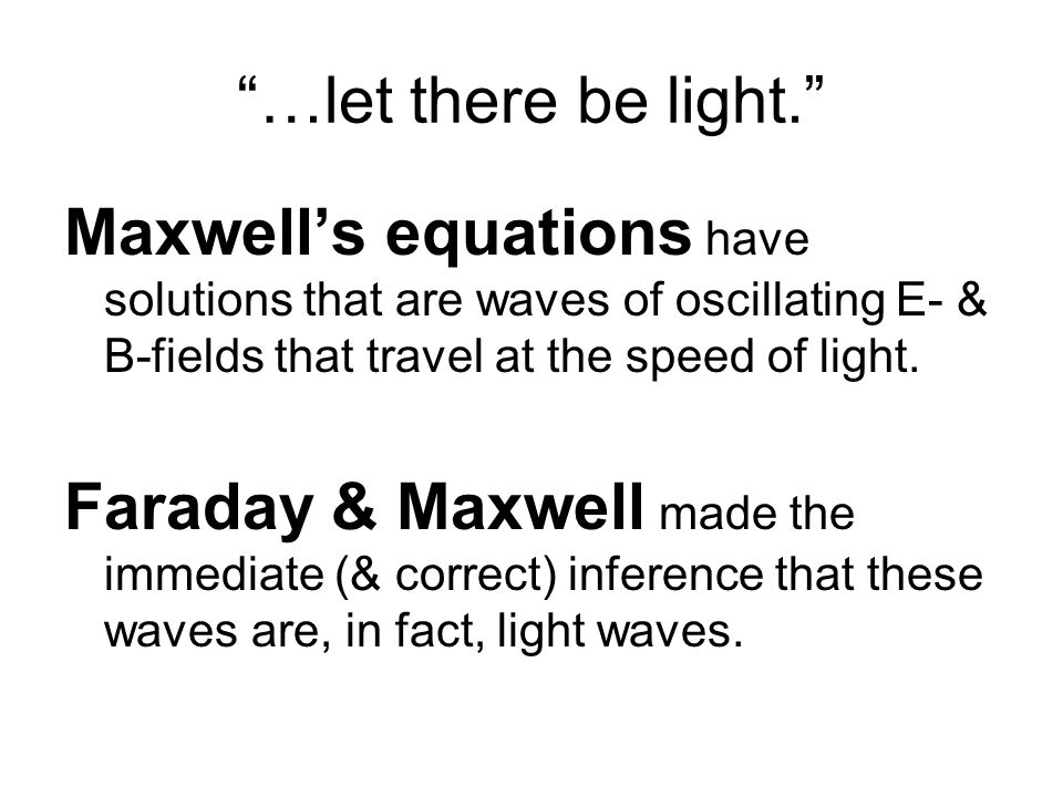 """""""…let there be light."""" Maxwell's equations have solutions that are waves of oscillating E- & B-fields that travel at the speed of light. Faraday & Max"""