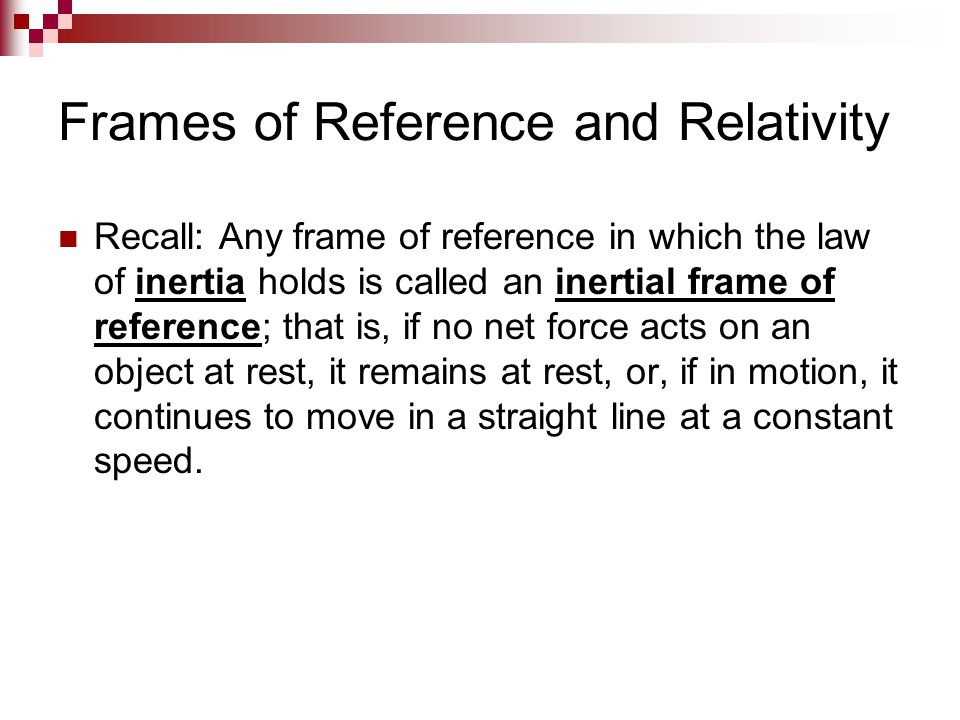 Frames of Reference and Relativity Recall: Any frame of reference in which the law of inertia holds is called an inertial frame of reference; that is,