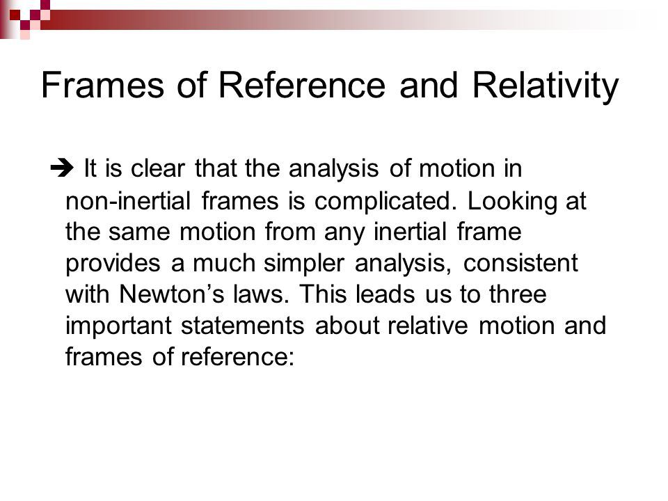 Frames of Reference and Relativity  It is clear that the analysis of motion in non-inertial frames is complicated. Looking at the same motion from an