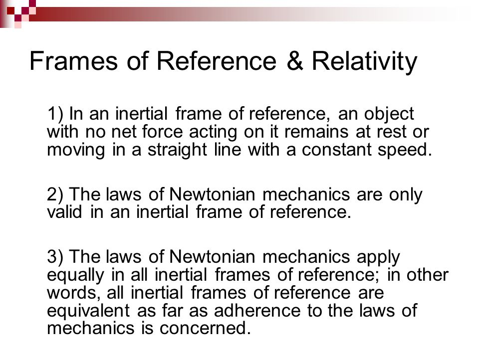 Frames of Reference & Relativity 1) In an inertial frame of reference, an object with no net force acting on it remains at rest or moving in a straigh