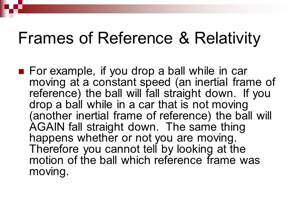 Frames of Reference & Relativity For example, if you drop a ball while in car moving at a constant speed (an inertial frame of reference) the ball wil