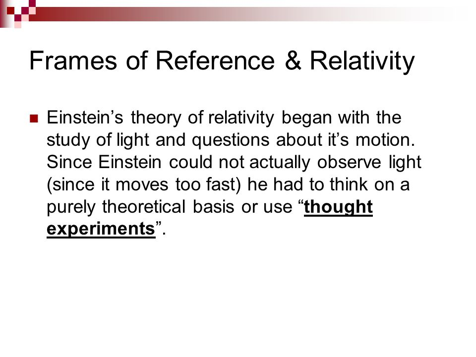 Frames of Reference & Relativity Einstein's theory of relativity began with the study of light and questions about it's motion. Since Einstein could n