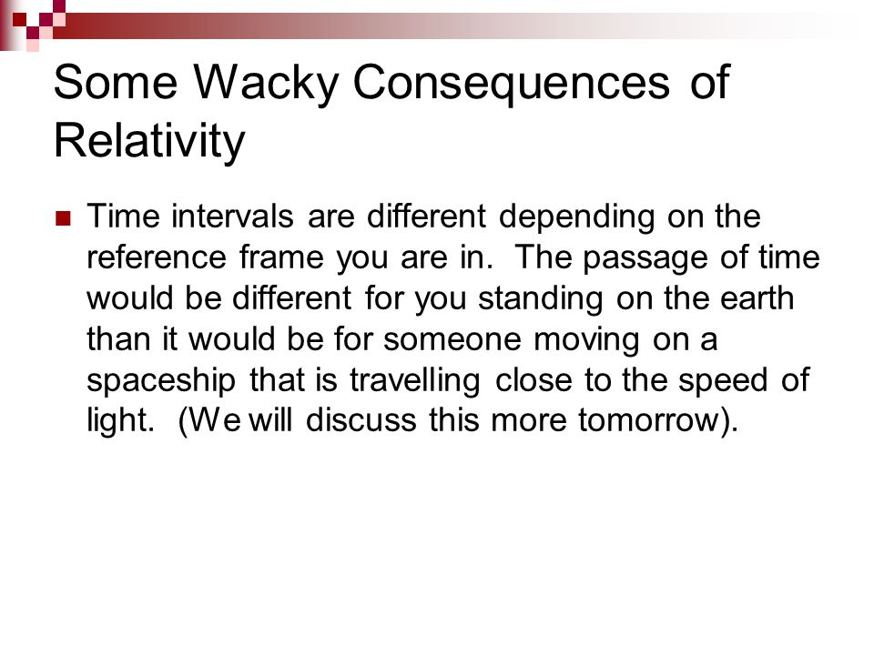 Some Wacky Consequences of Relativity Time intervals are different depending on the reference frame you are in. The passage of time would be different