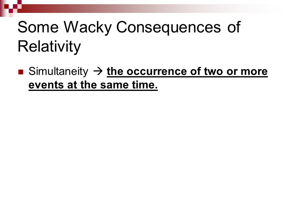 Some Wacky Consequences of Relativity Simultaneity  the occurrence of two or more events at the same time.