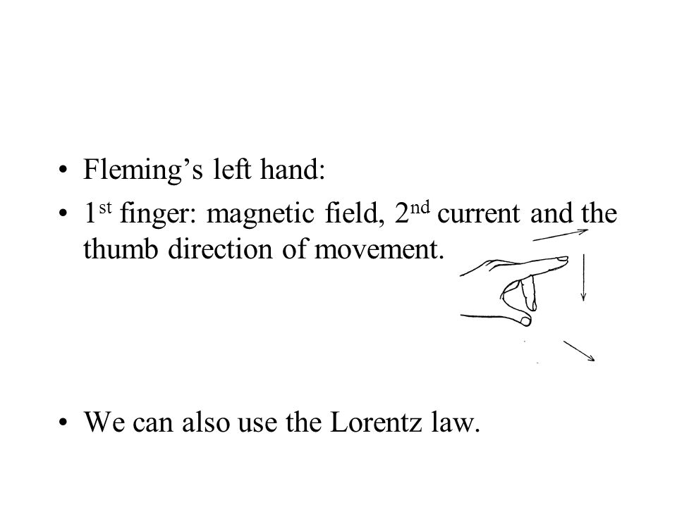 Fleming's left hand: 1 st finger: magnetic field, 2 nd current and the thumb direction of movement.