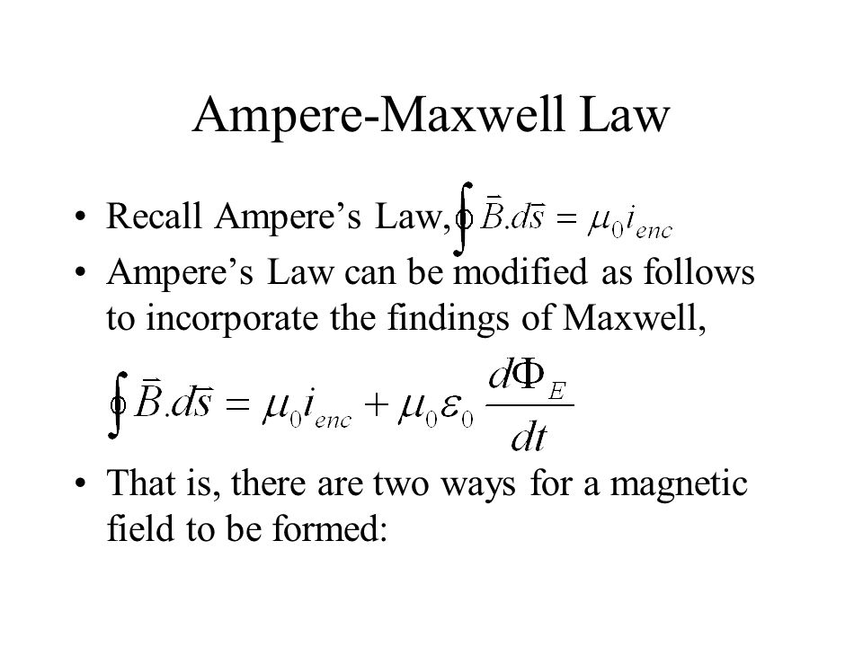 Ampere-Maxwell Law Recall Ampere's Law, Ampere's Law can be modified as follows to incorporate the findings of Maxwell, That is, there are two ways for a magnetic field to be formed: