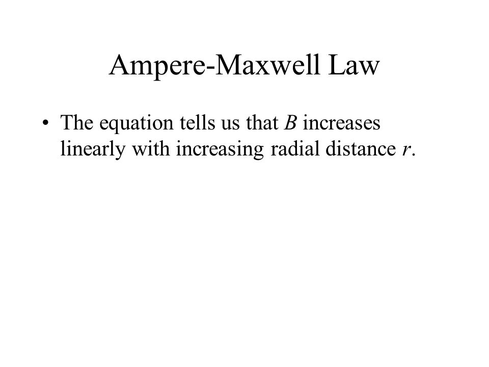Ampere-Maxwell Law The equation tells us that B increases linearly with increasing radial distance r.
