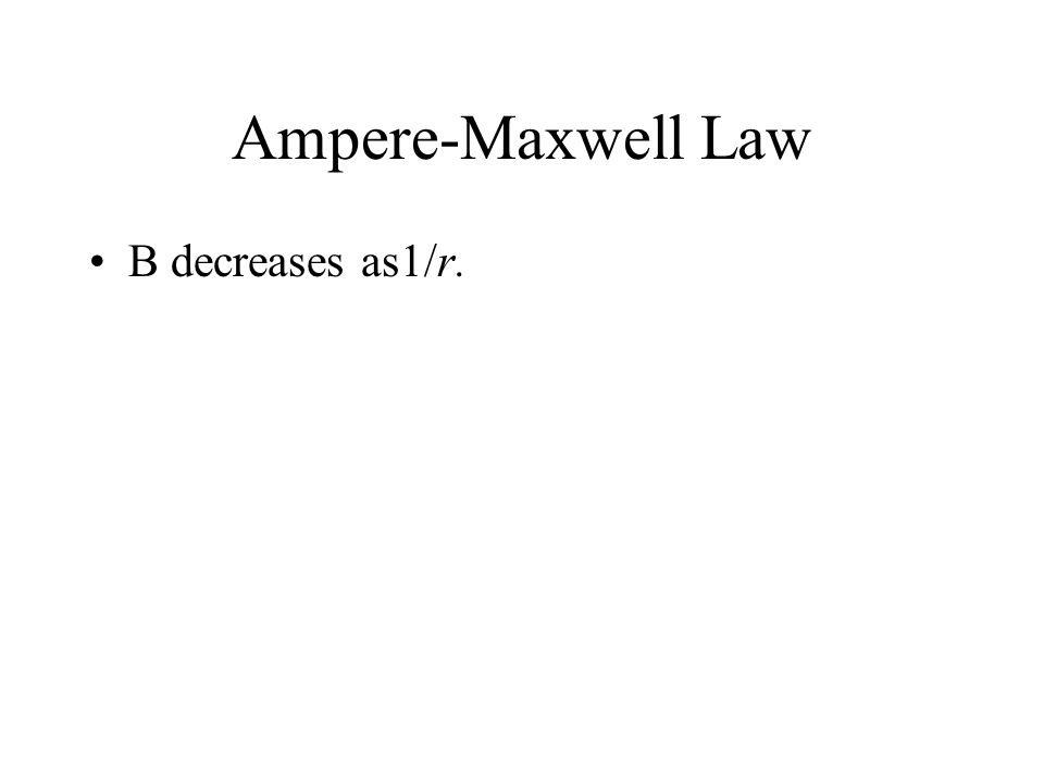 Ampere-Maxwell Law B decreases as1/r.