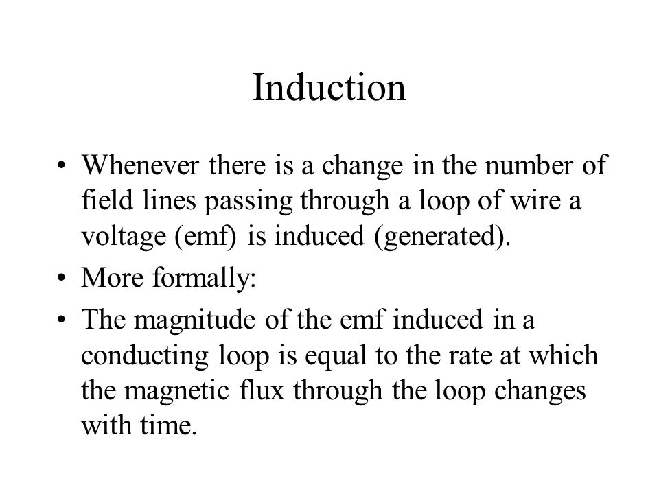 Whenever there is a change in the number of field lines passing through a loop of wire a voltage (emf) is induced (generated).