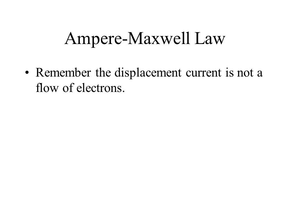 Ampere-Maxwell Law Remember the displacement current is not a flow of electrons.