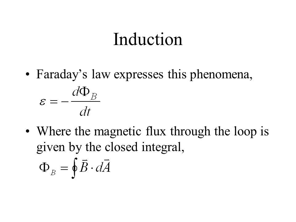 Induction Faraday's law expresses this phenomena, Where the magnetic flux through the loop is given by the closed integral,