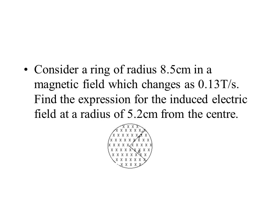 Consider a ring of radius 8.5cm in a magnetic field which changes as 0.13T/s.