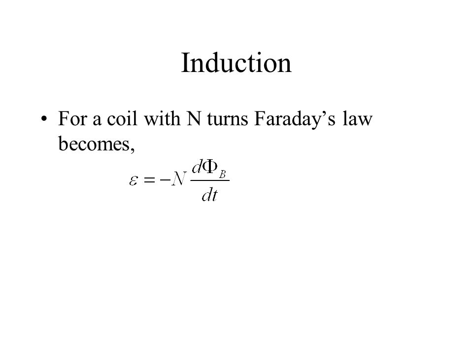 Induction For a coil with N turns Faraday's law becomes,