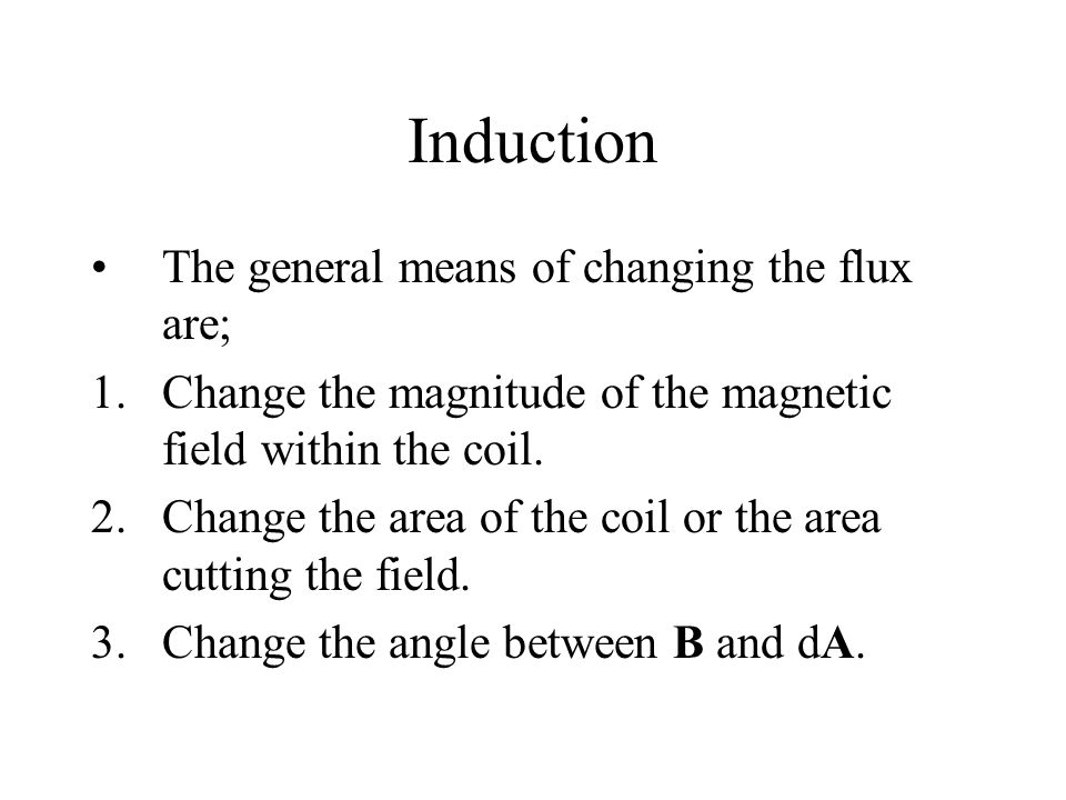 Induction The general means of changing the flux are; 1.Change the magnitude of the magnetic field within the coil.