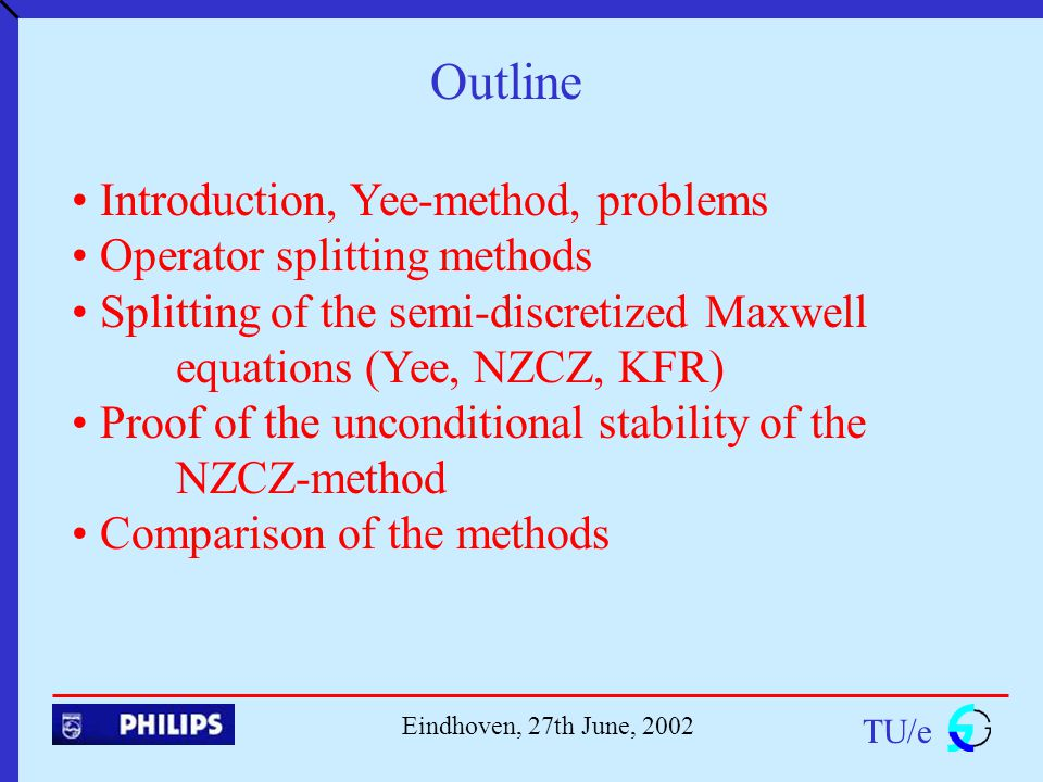Outline TU/e Eindhoven, 27th June, 2002 Introduction, Yee-method, problems Operator splitting methods Splitting of the semi-discretized Maxwell equations (Yee, NZCZ, KFR) Proof of the unconditional stability of the NZCZ-method Comparison of the methods