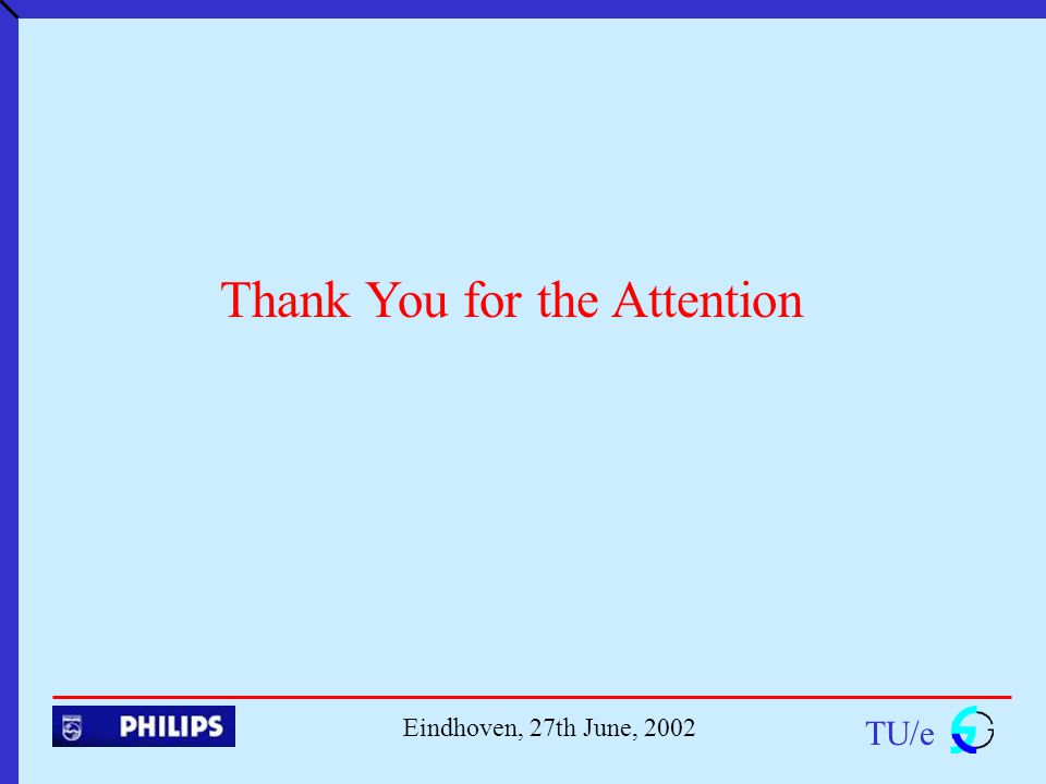 TU/e Eindhoven, 27th June, 2002 Thank You for the Attention