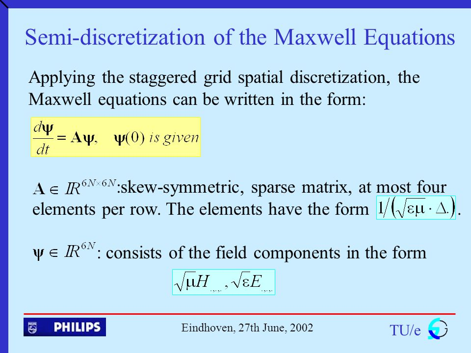 TU/e Eindhoven, 27th June, 2002 Semi-discretization of the Maxwell Equations Applying the staggered grid spatial discretization, the Maxwell equations can be written in the form: :skew-symmetric, sparse matrix, at most four elements per row.