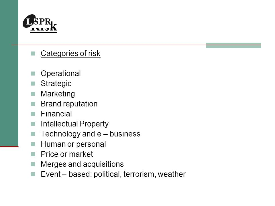Risk Categories of risk Operational Strategic Marketing Brand reputation Financial Intellectual Property Technology and e – business Human or personal Price or market Merges and acquisitions Event – based: political, terrorism, weather