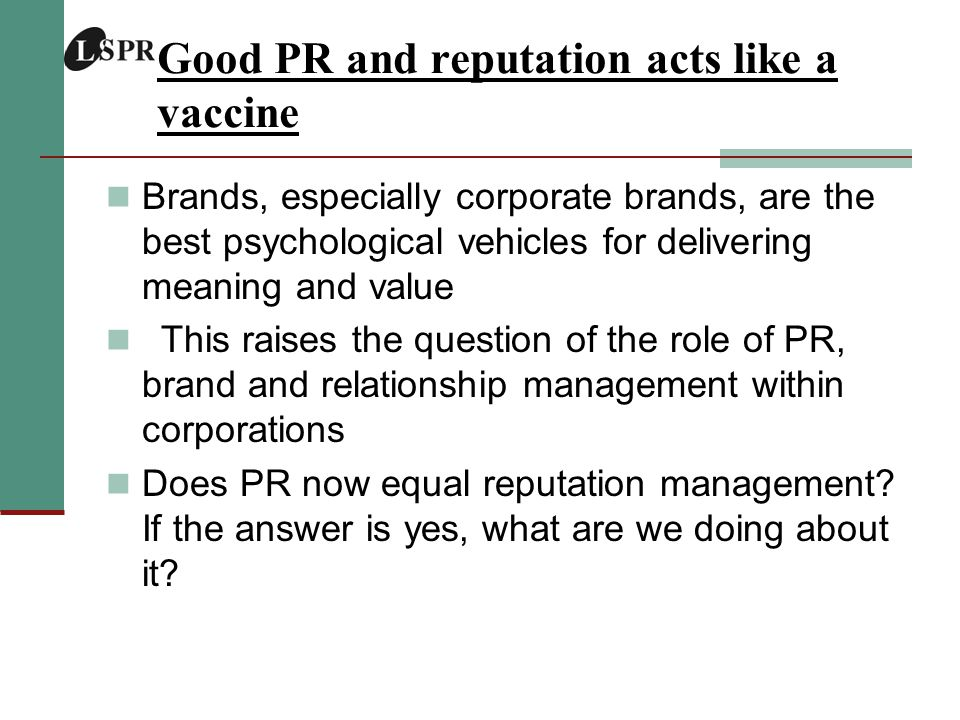 Good PR and reputation acts like a vaccine Brands, especially corporate brands, are the best psychological vehicles for delivering meaning and value This raises the question of the role of PR, brand and relationship management within corporations Does PR now equal reputation management.