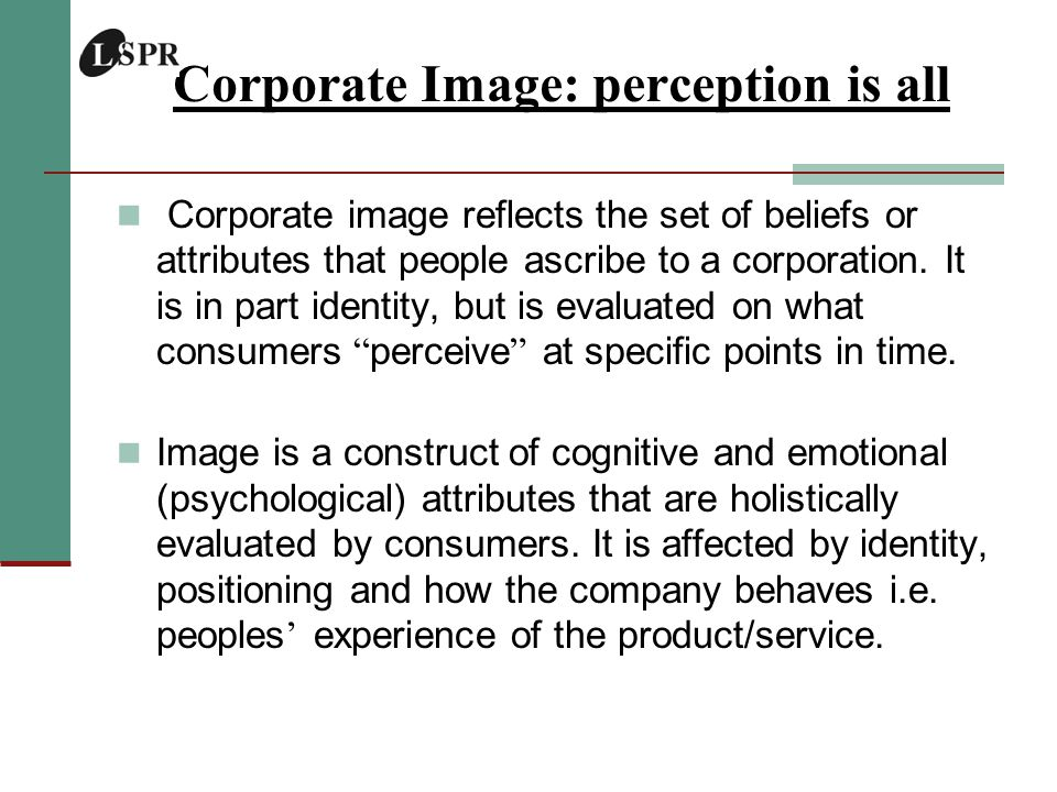 Corporate Image: perception is all Corporate image reflects the set of beliefs or attributes that people ascribe to a corporation.