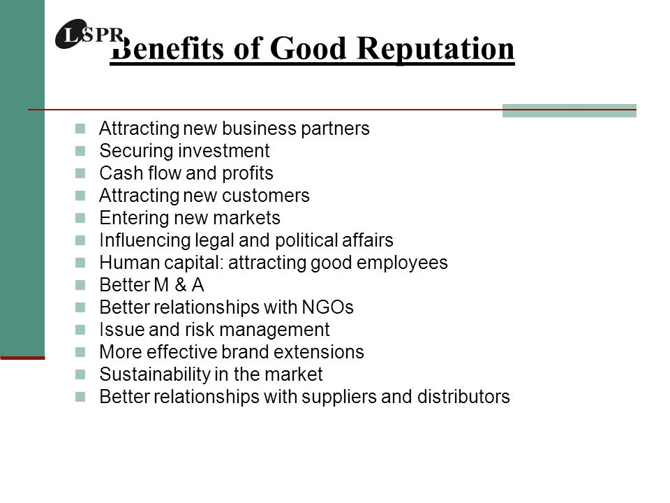 Benefits of Good Reputation Attracting new business partners Securing investment Cash flow and profits Attracting new customers Entering new markets Influencing legal and political affairs Human capital: attracting good employees Better M & A Better relationships with NGOs Issue and risk management More effective brand extensions Sustainability in the market Better relationships with suppliers and distributors