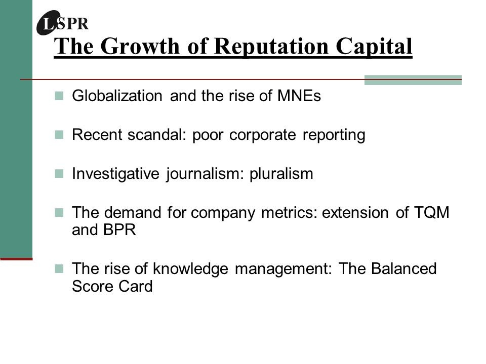 The Growth of Reputation Capital Globalization and the rise of MNEs Recent scandal: poor corporate reporting Investigative journalism: pluralism The demand for company metrics: extension of TQM and BPR The rise of knowledge management: The Balanced Score Card