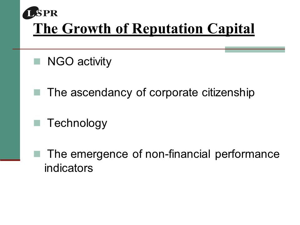 The Growth of Reputation Capital NGO activity The ascendancy of corporate citizenship Technology The emergence of non-financial performance indicators