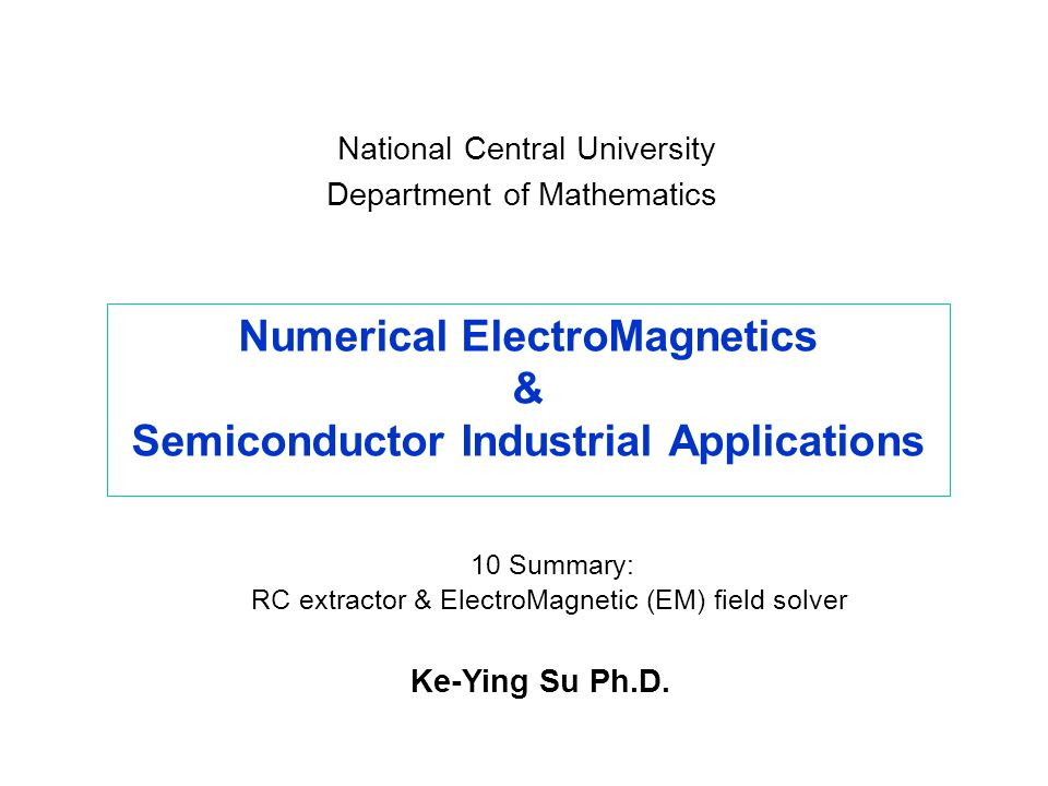 Numerical ElectroMagnetics & Semiconductor Industrial Applications Ke-Ying Su Ph.D. National Central University Department of Mathematics 10 Summary: