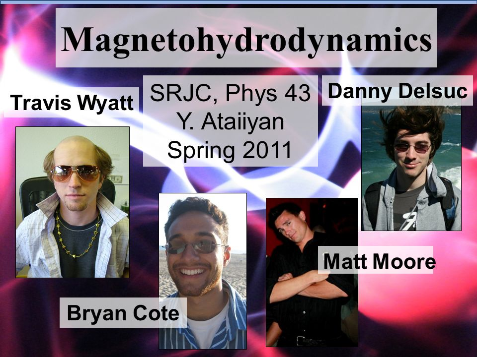 Magnetohydrodynamics SRJC, Phys 43 Y. Ataiiyan Spring 2011 Matt Moore Bryan Cote Travis Wyatt Danny Delsuc