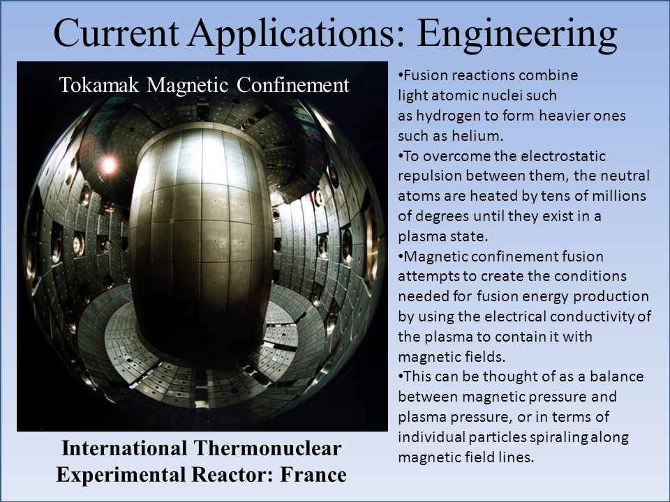 Current Applications: Engineering Tokamak Magnetic Confinement International Thermonuclear Experimental Reactor: France Fusion reactions combine light atomic nuclei such as hydrogen to form heavier ones such as helium.