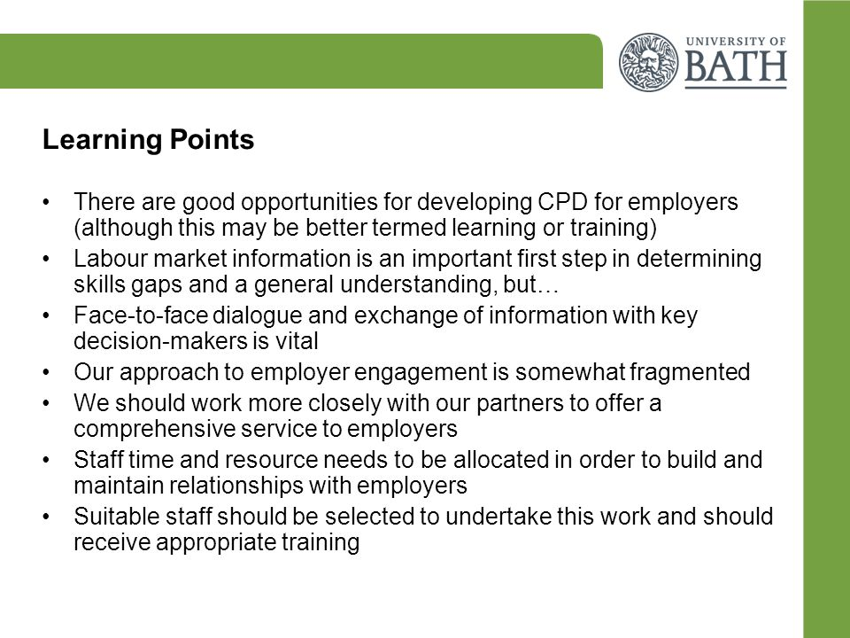 Learning Points There are good opportunities for developing CPD for employers (although this may be better termed learning or training) Labour market information is an important first step in determining skills gaps and a general understanding, but… Face-to-face dialogue and exchange of information with key decision-makers is vital Our approach to employer engagement is somewhat fragmented We should work more closely with our partners to offer a comprehensive service to employers Staff time and resource needs to be allocated in order to build and maintain relationships with employers Suitable staff should be selected to undertake this work and should receive appropriate training