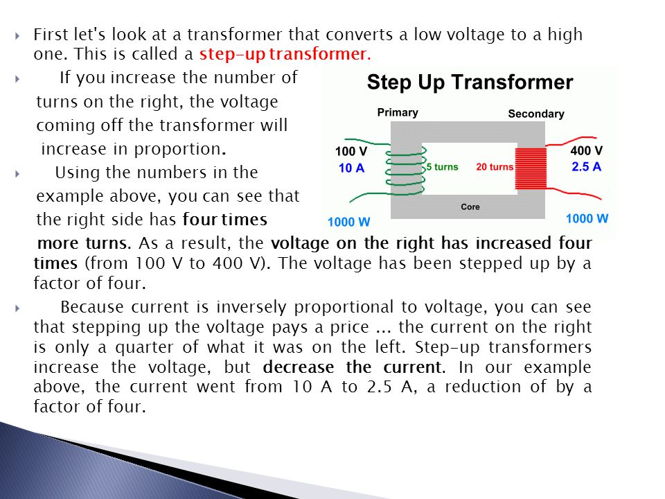  First let's look at a transformer that converts a low voltage to a high one. This is called a step-up transformer.  If you increase the number of t