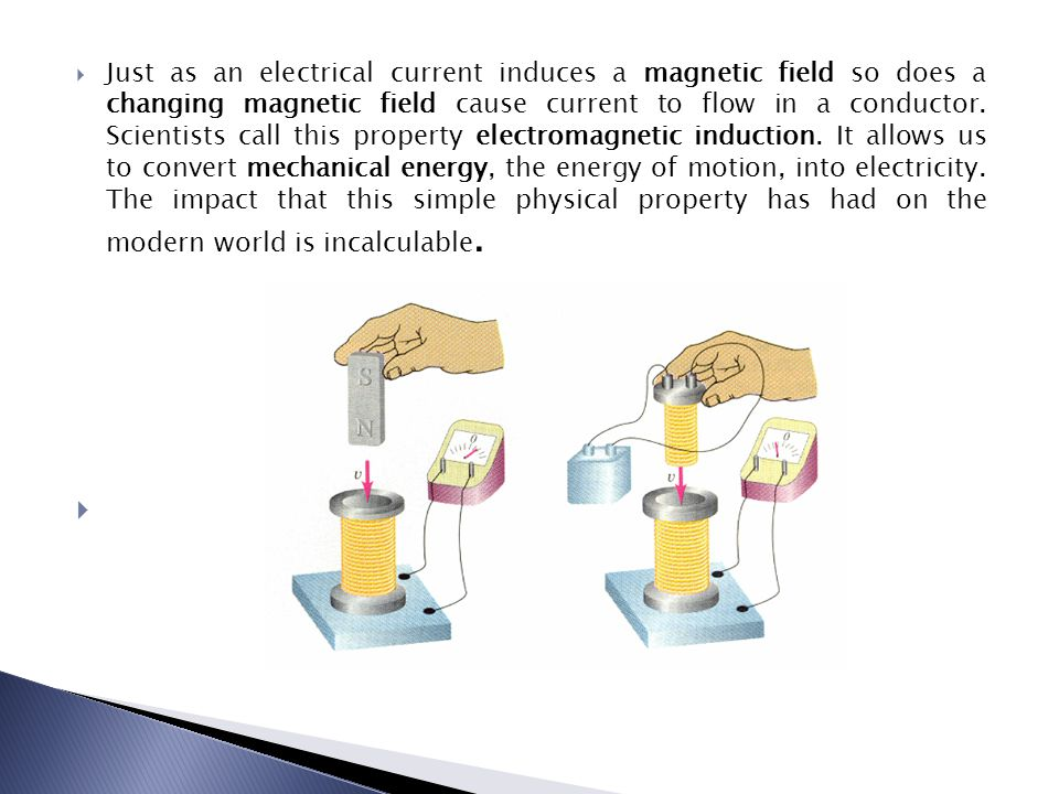  Just as an electrical current induces a magnetic field so does a changing magnetic field cause current to flow in a conductor. Scientists call this