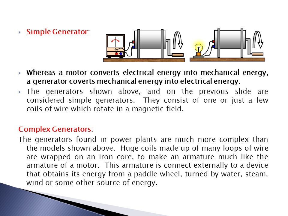  Simple Generator:  Whereas a motor converts electrical energy into mechanical energy, a generator coverts mechanical energy into electrical energy.