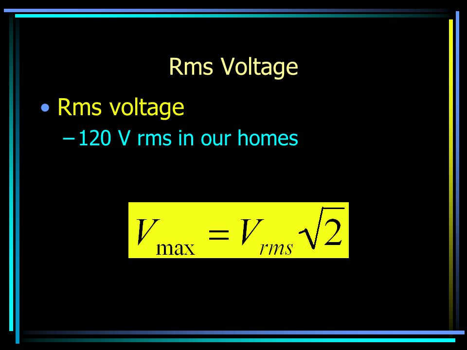 Rms Voltage Rms voltage –120 V rms in our homes
