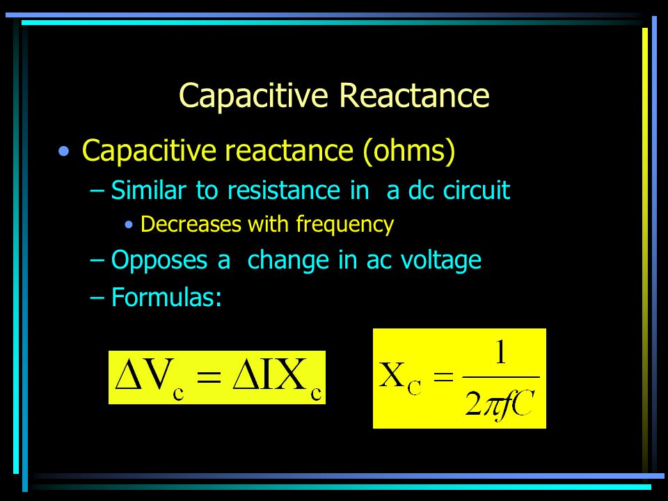 Capacitive Reactance Capacitive reactance (ohms) –Similar to resistance in a dc circuit Decreases with frequency –Opposes a change in ac voltage –Form